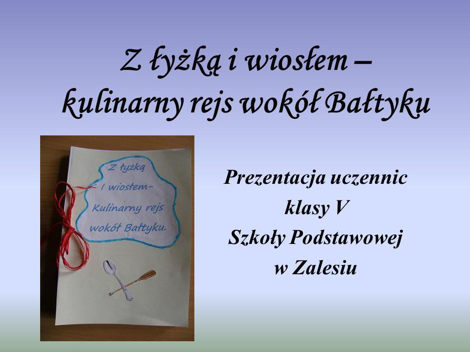 Z łyżką i wiosłem – kulinarny rejs wokół Bałtyku Prezentacja uczennic klasy V Szkoły Podstawowej w Zalesiu