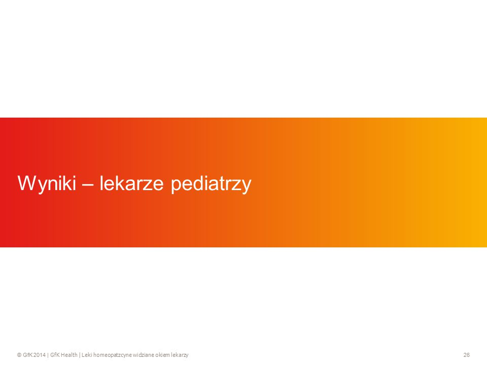 © GfK 2014 | GfK Health | Leki homeopatzcyne widziane okiem lekarzy 26 Wyniki – lekarze pediatrzy