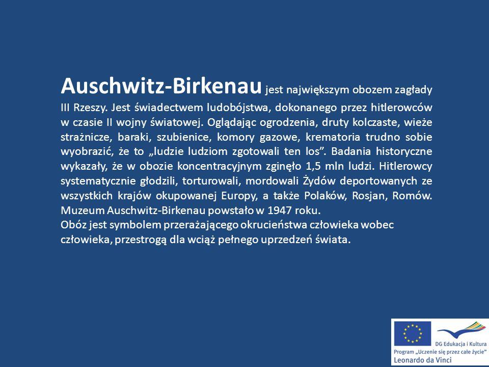 Auschwitz-Birkenau jest największym obozem zagłady III Rzeszy. Jest świadectwem ludobójstwa, dokonanego przez hitlerowców w czasie II wojny światowej.