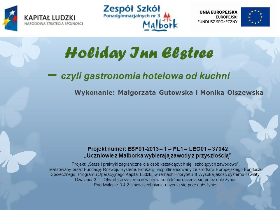 """Holiday Inn Elstree – czyli gastronomia hotelowa od kuchni Wykonanie: Małgorzata Gutowska i Monika Olszewska Projekt numer: ESF01-2013 – 1 – PL1 – LEO01 – 37042 """"Uczniowie z Malborka wybierają zawody z przyszłością Projekt: """"Staże i praktyki zagraniczne dla osób kształcących się i szkolących zawodowo , realizowany przez Fundację Rozwoju Systemu Edukacji, współfinansowany ze środków Europejskiego Funduszu Społecznego, Programu Operacyjnego Kapitał Ludzki, w ramach Priorytetu III Wysoka jakość systemu oświaty, Działania 3.4 - Otwartość systemu oświaty w kontekście uczenia się przez całe życie, Poddziałanie 3.4.2 Upowszechnianie uczenia się prze całe życie."""