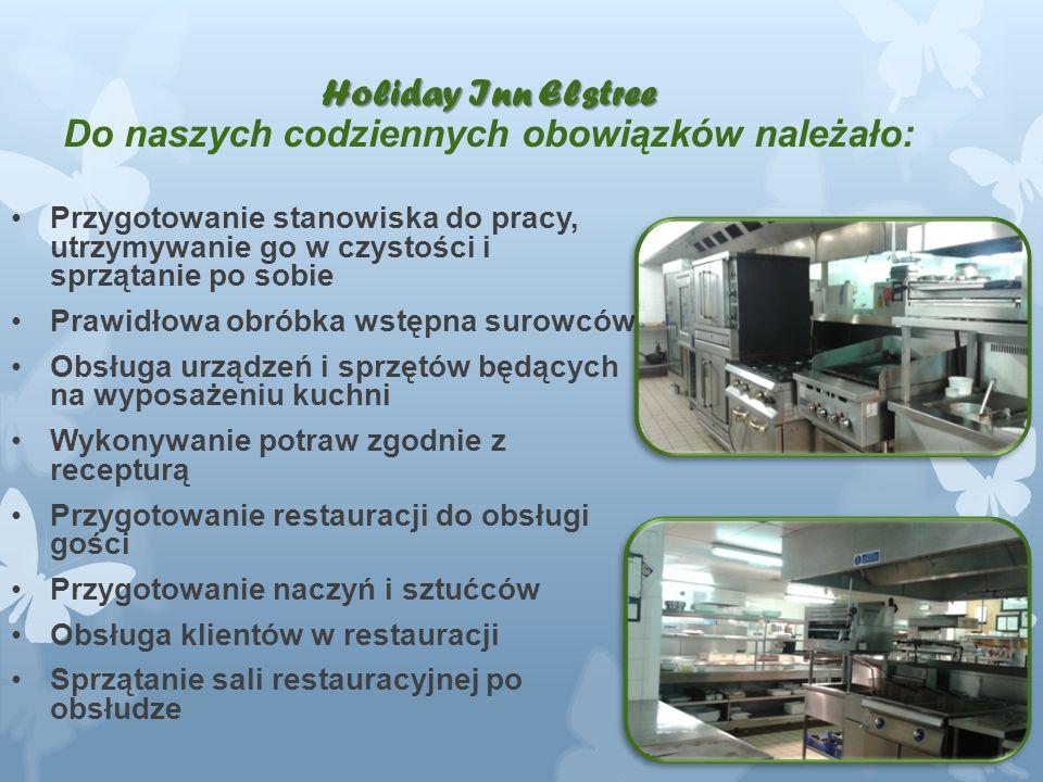 Przygotowanie stanowiska do pracy, utrzymywanie go w czystości i sprzątanie po sobie Prawidłowa obróbka wstępna surowców Obsługa urządzeń i sprzętów będących na wyposażeniu kuchni Wykonywanie potraw zgodnie z recepturą Przygotowanie restauracji do obsługi gości Przygotowanie naczyń i sztućców Obsługa klientów w restauracji Sprzątanie sali restauracyjnej po obsłudze Holiday Inn Elstree Do naszych codziennych obowiązków należało: