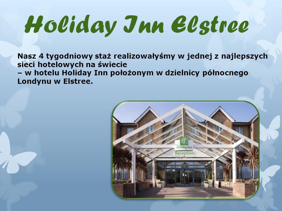 Holiday Inn Elstree Nasz 4 tygodniowy staż realizowałyśmy w jednej z najlepszych sieci hotelowych na świecie – w hotelu Holiday Inn położonym w dzielnicy północnego Londynu w Elstree.