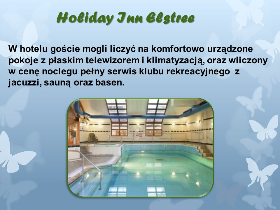 Holiday Inn Elstree W hotelu goście mogli liczyć na komfortowo urządzone pokoje z płaskim telewizorem i klimatyzacją, oraz wliczony w cenę noclegu pełny serwis klubu rekreacyjnego z jacuzzi, sauną oraz basen.