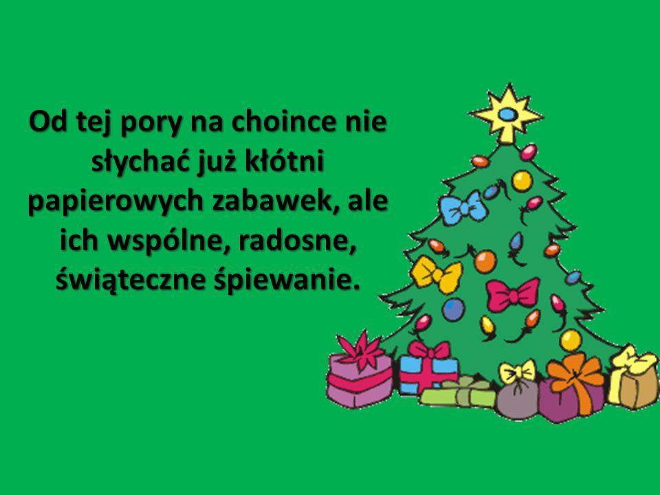 Od tej pory na choince nie słychać już kłótni papierowych zabawek, ale ich wspólne, radosne, świąteczne śpiewanie.