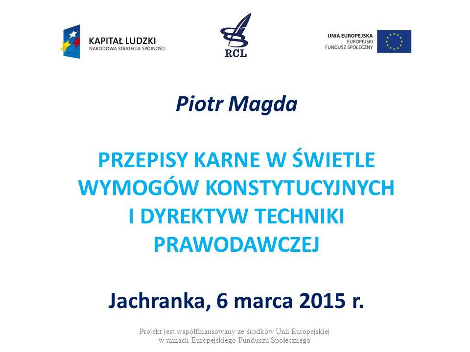 Piotr Magda PRZEPISY KARNE W ŚWIETLE WYMOGÓW KONSTYTUCYJNYCH I DYREKTYW TECHNIKI PRAWODAWCZEJ Jachranka, 6 marca 2015 r.
