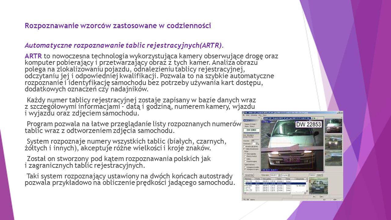 Rozpoznawanie wzorców zastosowane w codzienności Automatyczne rozpoznawanie tablic rejestracyjnych(ARTR). ARTR to nowoczesna technologia wykorzystując