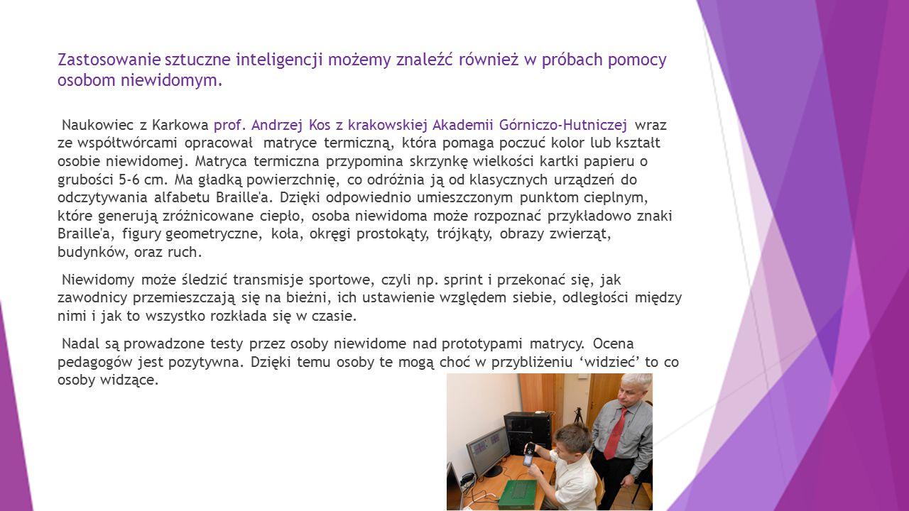Zastosowanie sztuczne inteligencji możemy znaleźć również w próbach pomocy osobom niewidomym. Naukowiec z Karkowa prof. Andrzej Kos z krakowskiej Akad