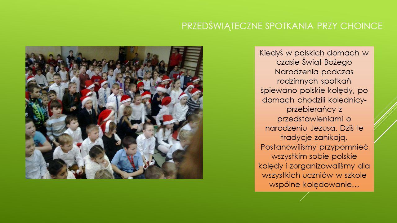 PRZEDŚWIĄTECZNE SPOTKANIA PRZY CHOINCE Kiedyś w polskich domach w czasie Świąt Bożego Narodzenia podczas rodzinnych spotkań śpiewano polskie kolędy, po domach chodzili kolędnicy- przebierańcy z przedstawieniami o narodzeniu Jezusa.