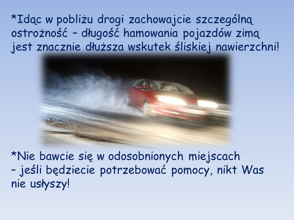 *Idąc w pobliżu drogi zachowajcie szczególną ostrożność – długość hamowania pojazdów zimą jest znacznie dłuższa wskutek śliskiej nawierzchni! *Nie baw