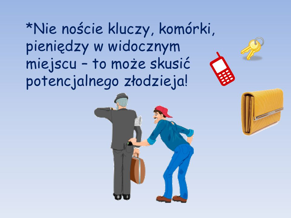 *Nie noście kluczy, komórki, pieniędzy w widocznym miejscu – to może skusić potencjalnego złodzieja!