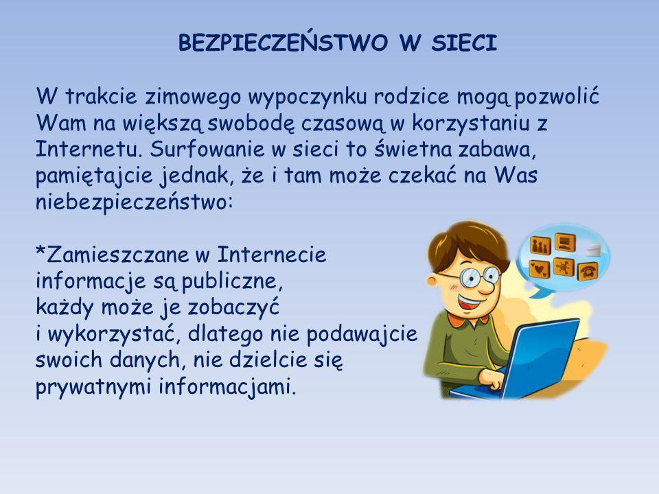 BEZPIECZEŃSTWO W SIECI W trakcie zimowego wypoczynku rodzice mogą pozwolić Wam na większą swobodę czasową w korzystaniu z Internetu. Surfowanie w siec