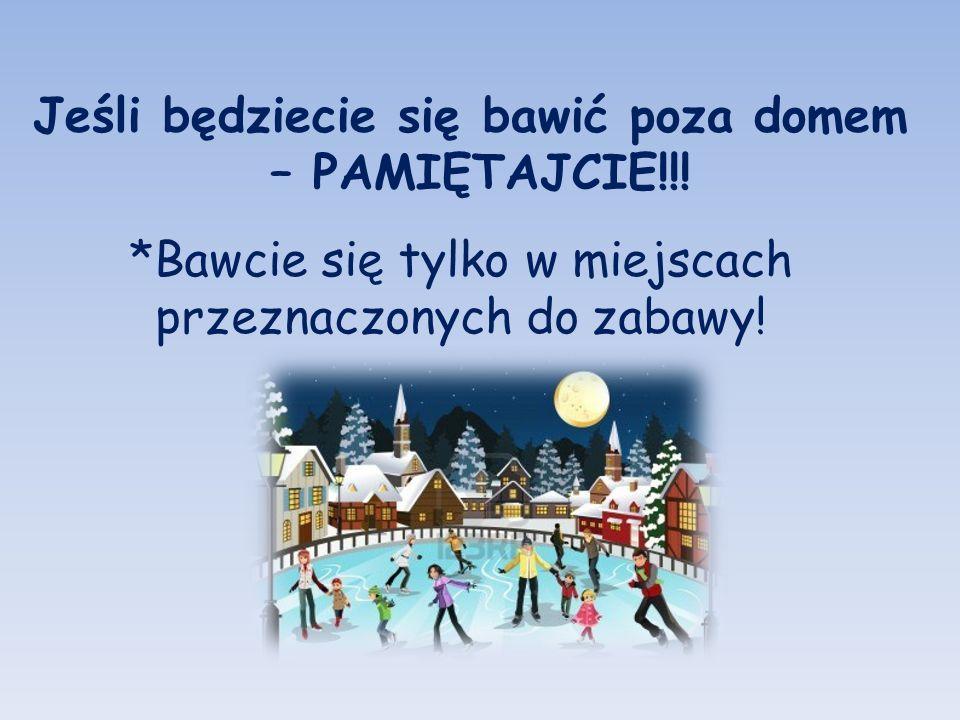 Jeśli będziecie się bawić poza domem – PAMIĘTAJCIE!!! *Bawcie się tylko w miejscach przeznaczonych do zabawy!