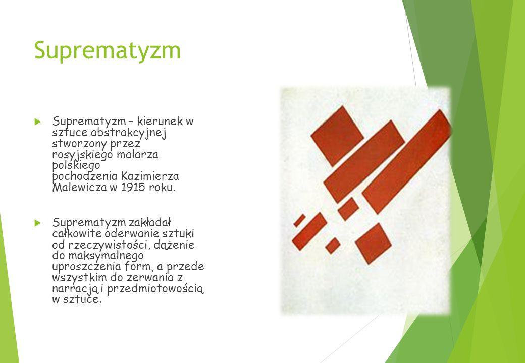 Suprematyzm  Suprematyzm – kierunek w sztuce abstrakcyjnej stworzony przez rosyjskiego malarza polskiego pochodzenia Kazimierza Malewicza w 1915 roku.