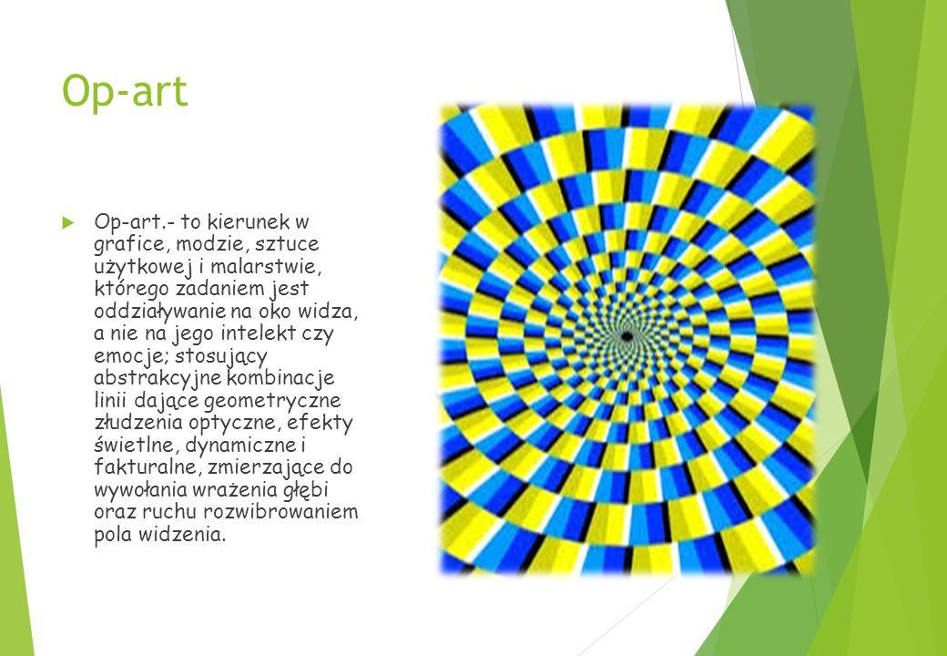 Op-art  Op-art.- to kierunek w grafice, modzie, sztuce użytkowej i malarstwie, którego zadaniem jest oddziaływanie na oko widza, a nie na jego intelekt czy emocje; stosujący abstrakcyjne kombinacje linii dające geometryczne złudzenia optyczne, efekty świetlne, dynamiczne i fakturalne, zmierzające do wywołania wrażenia głębi oraz ruchu rozwibrowaniem pola widzenia.