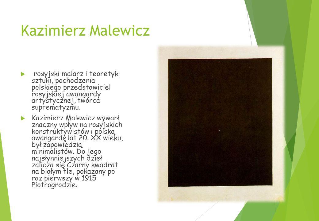 Kazimierz Malewicz  rosyjski malarz i teoretyk sztuki, pochodzenia polskiego przedstawiciel rosyjskiej awangardy artystycznej, twórca suprematyzmu.