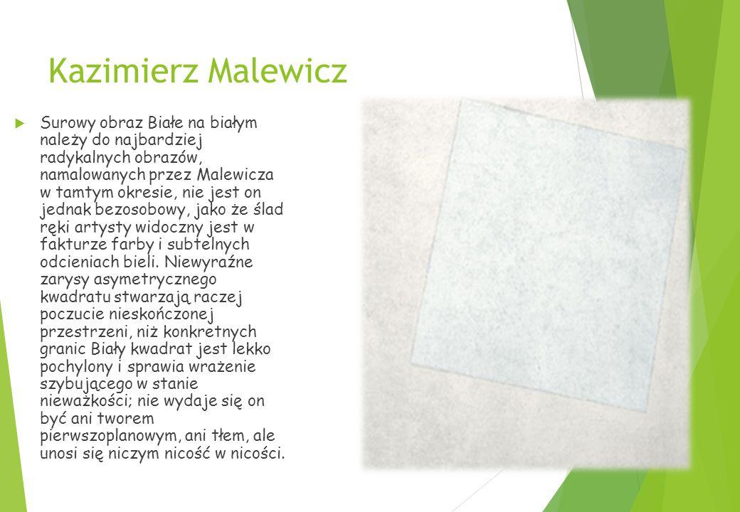 Kazimierz Malewicz  Surowy obraz Białe na białym należy do najbardziej radykalnych obrazów, namalowanych przez Malewicza w tamtym okresie, nie jest on jednak bezosobowy, jako że ślad ręki artysty widoczny jest w fakturze farby i subtelnych odcieniach bieli.
