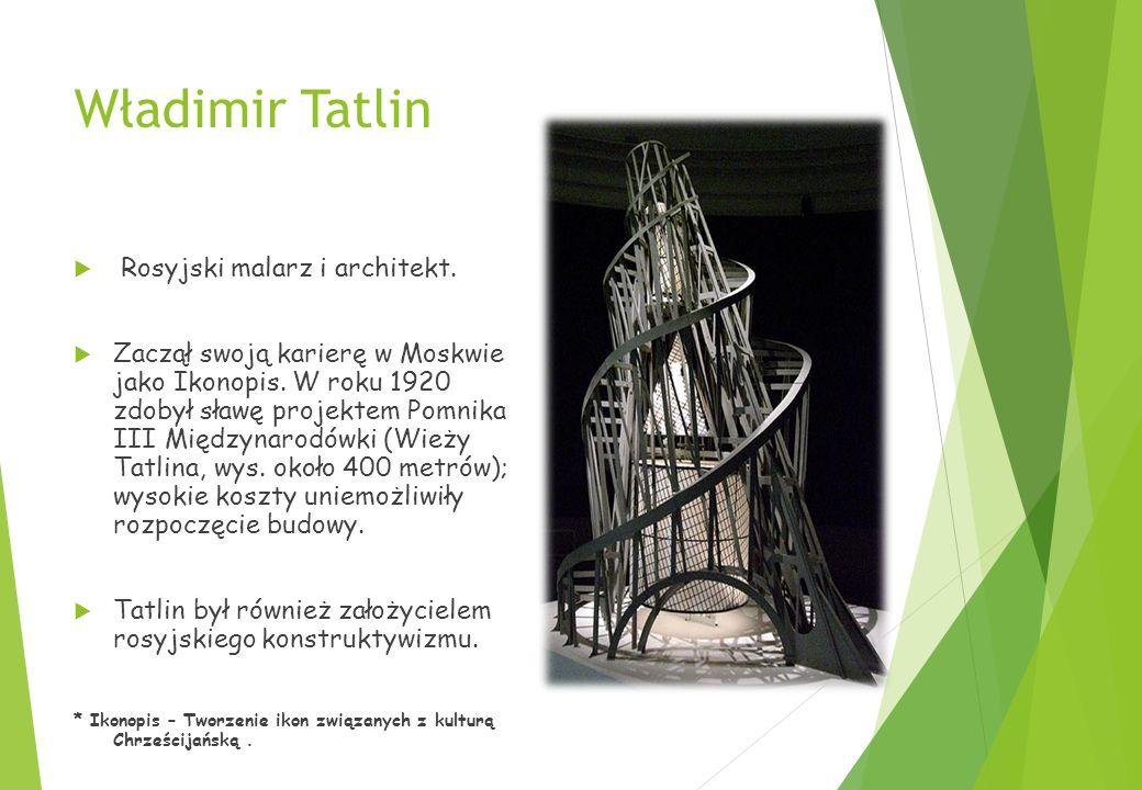 Władimir Tatlin  Rosyjski malarz i architekt. Zaczął swoją karierę w Moskwie jako Ikonopis.