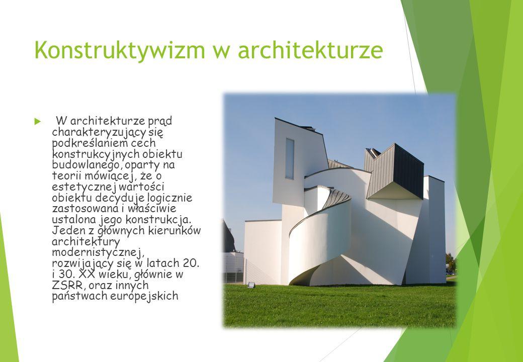 Konstruktywizm w architekturze  W architekturze prąd charakteryzujący się podkreślaniem cech konstrukcyjnych obiektu budowlanego, oparty na teorii mówiącej, że o estetycznej wartości obiektu decyduje logicznie zastosowana i właściwie ustalona jego konstrukcja.