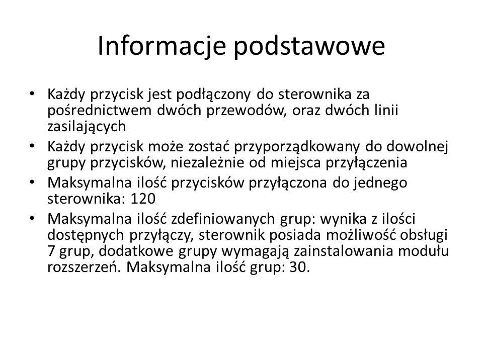 Informacje podstawowe Każdy przycisk jest podłączony do sterownika za pośrednictwem dwóch przewodów, oraz dwóch linii zasilających Każdy przycisk może zostać przyporządkowany do dowolnej grupy przycisków, niezależnie od miejsca przyłączenia Maksymalna ilość przycisków przyłączona do jednego sterownika: 120 Maksymalna ilość zdefiniowanych grup: wynika z ilości dostępnych przyłączy, sterownik posiada możliwość obsługi 7 grup, dodatkowe grupy wymagają zainstalowania modułu rozszerzeń.