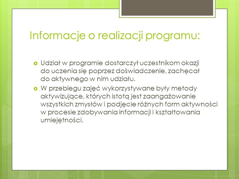 Informacje o realizacji programu:  Udział w programie dostarczył uczestnikom okazji do uczenia się poprzez doświadczenie, zachęcał do aktywnego w nim