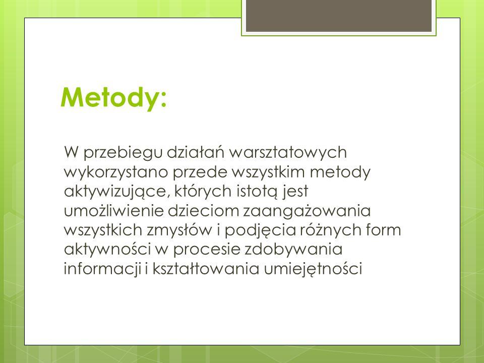 Metody: W przebiegu działań warsztatowych wykorzystano przede wszystkim metody aktywizujące, których istotą jest umożliwienie dzieciom zaangażowania w