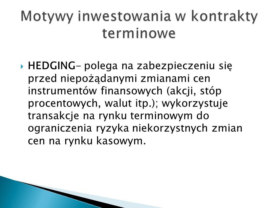  HEDGING- polega na zabezpieczeniu się przed niepożądanymi zmianami cen instrumentów finansowych (akcji, stóp procentowych, walut itp.); wykorzystuje