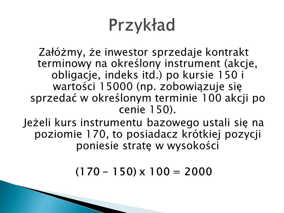 Załóżmy, że inwestor sprzedaje kontrakt terminowy na określony instrument (akcje, obligacje, indeks itd.) po kursie 150 i wartości 15000 (np. zobowiąz