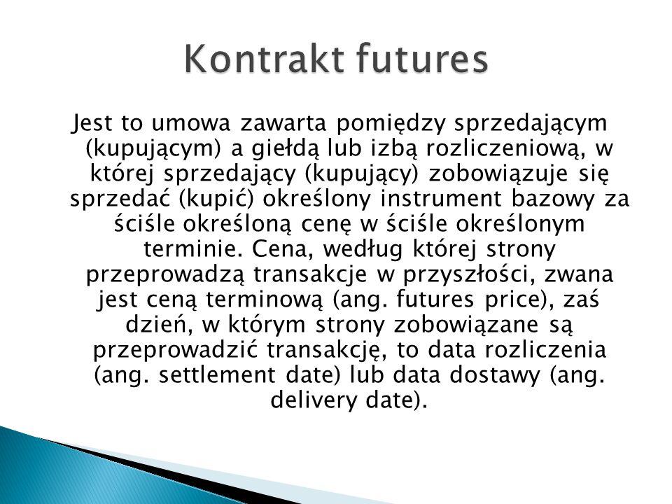 Kontrakt forwardKontrakt futures Warunki kontraktu Wszystkie warunki są negocjowane między kupującym a sprzedającym Wszystkie warunki są standaryzowane i ustalane przez giełdę Miejsce handlu Giełdy towarowe lub poza giełdą Tylko na giełdzie Depozyt Brak depozytu, niekiedy wymagane jest złożenie zabezpieczenia majątkowego Depozyty obowiązkowe, ich wartość jest korygowana na bieżąco Dźwignia finansowa BrakWystępuje Koszty transakcyjne WysokieNiskie Źródło: Instrumenty Finansowe i ich zastosowania Janusz Kudła