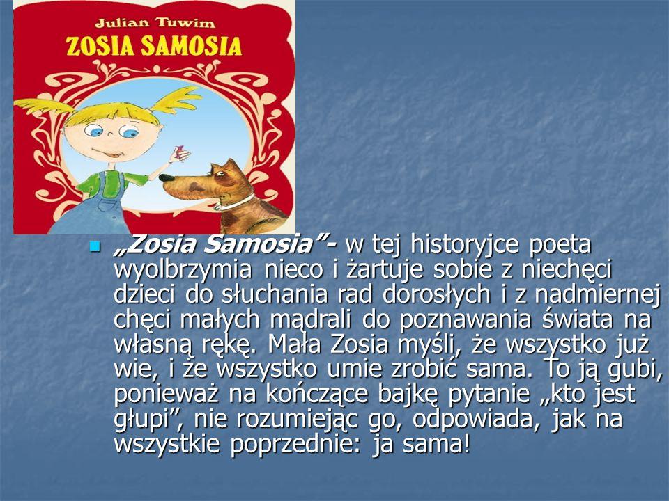 """""""Zosia Samosia""""- w tej historyjce poeta wyolbrzymia nieco i żartuje sobie z niechęci dzieci do słuchania rad dorosłych i z nadmiernej chęci małych mąd"""