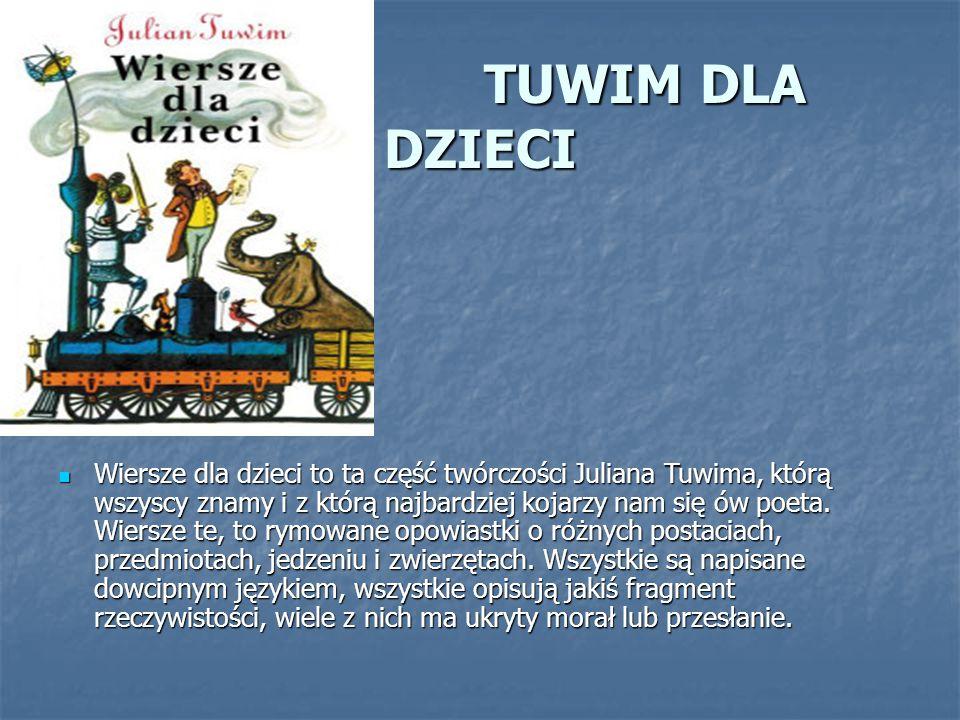 TUWIM DLA DZIECI TUWIM DLA DZIECI Wiersze dla dzieci to ta część twórczości Juliana Tuwima, którą wszyscy znamy i z którą najbardziej kojarzy nam się
