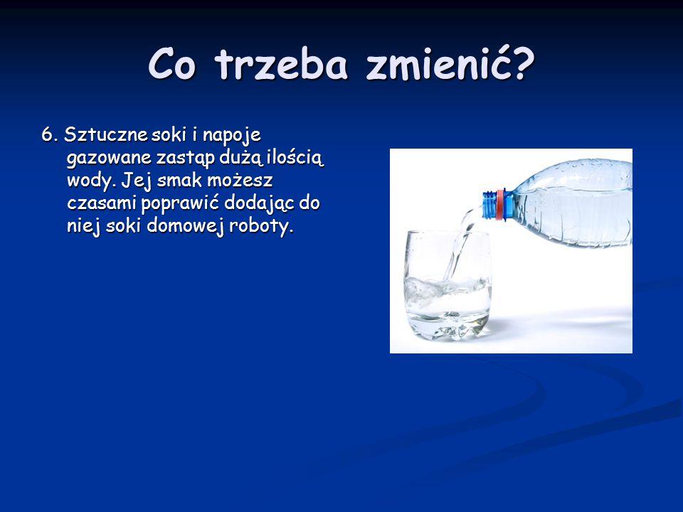 Co trzeba zmienić. 6. Sztuczne soki i napoje gazowane zastąp dużą ilością wody.