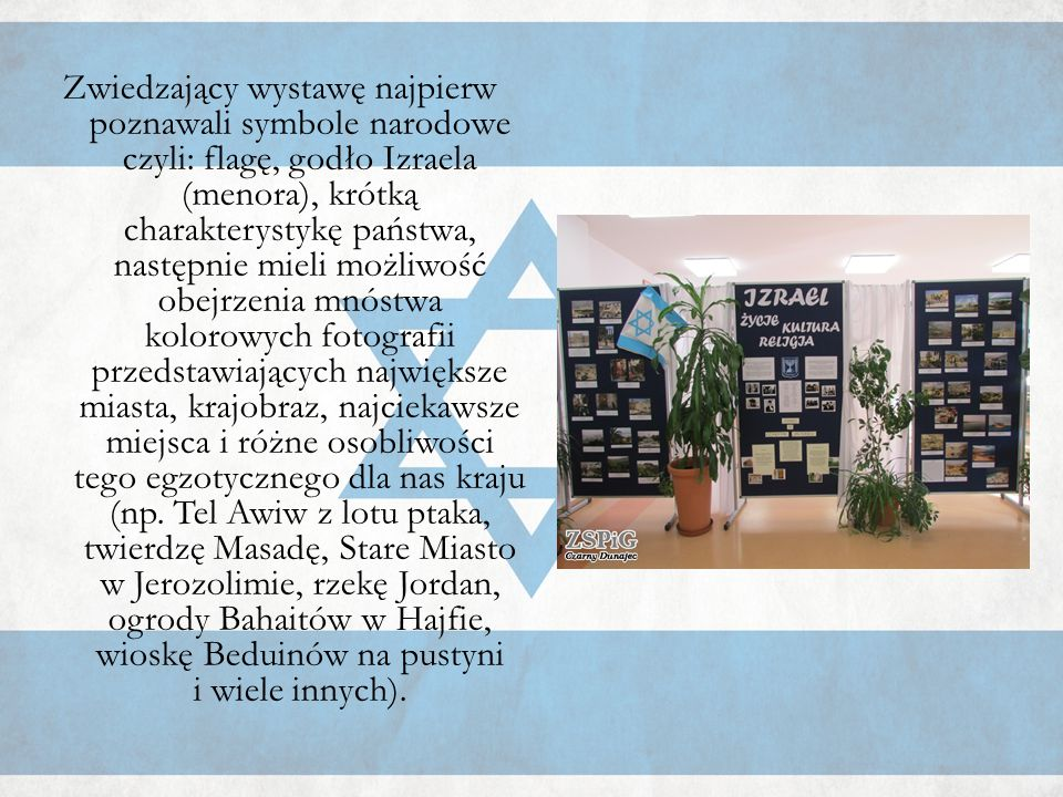 Zwiedzający wystawę najpierw poznawali symbole narodowe czyli: flagę, godło Izraela (menora), krótką charakterystykę państwa, następnie mieli możliwoś