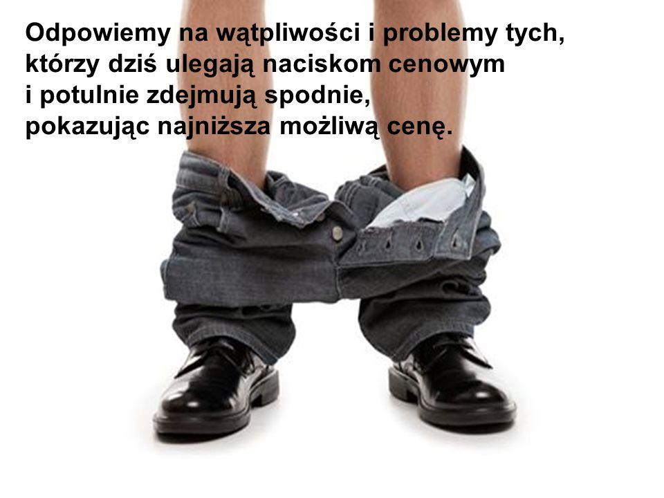14 Odpowiemy na wątpliwości i problemy tych, którzy dziś ulegają naciskom cenowym i potulnie zdejmują spodnie, pokazując najniższa możliwą cenę.