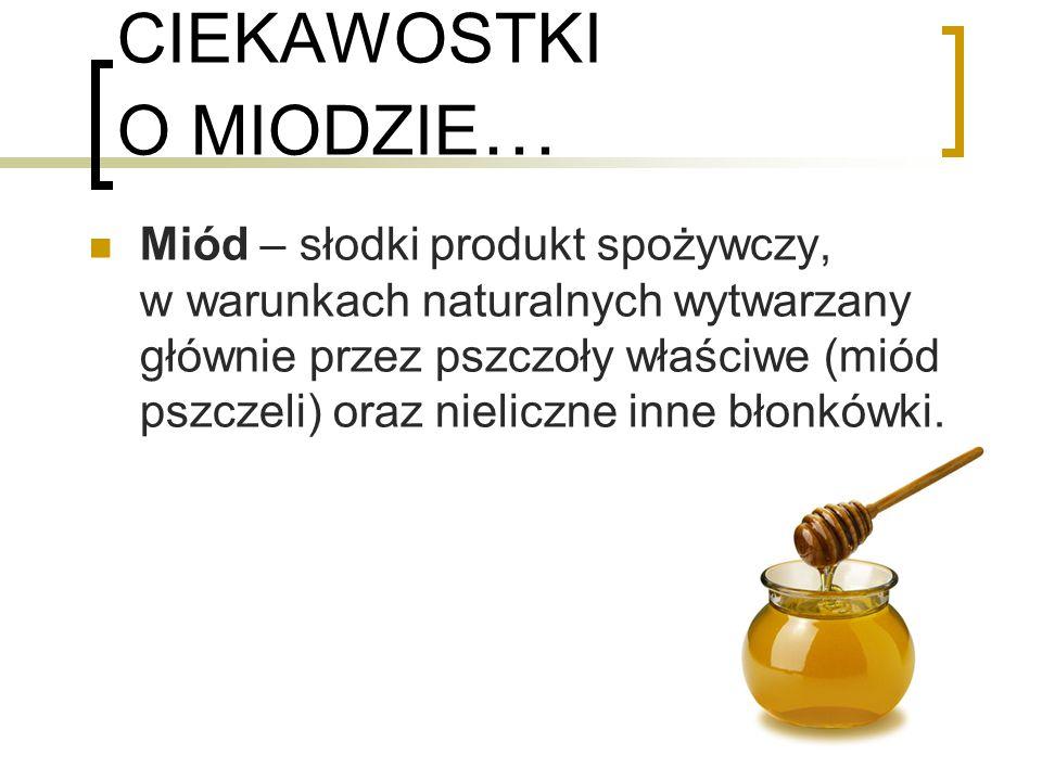 CIEKAWOSTKI O MIODZIE … Miód – słodki produkt spożywczy, w warunkach naturalnych wytwarzany głównie przez pszczoły właściwe (miód pszczeli) oraz nieliczne inne błonkówki.