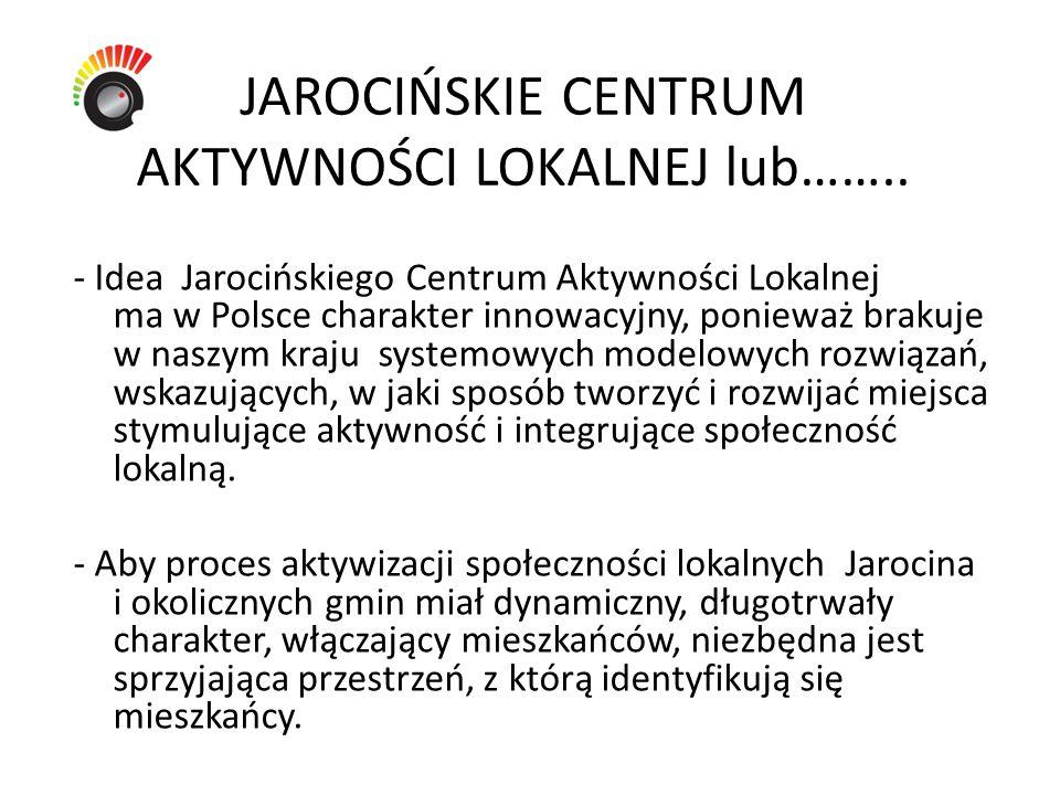 JAROCIŃSKIE CENTRUM AKTYWNOŚCI LOKALNEJ lub…….. - Idea Jarocińskiego Centrum Aktywności Lokalnej ma w Polsce charakter innowacyjny, ponieważ brakuje w