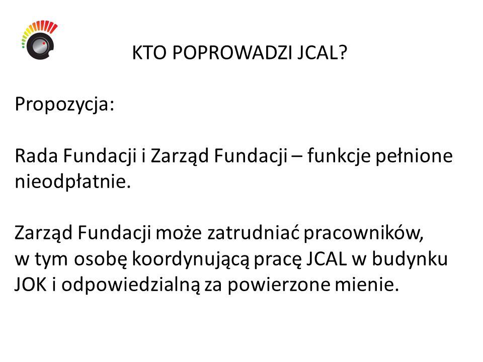 KTO POPROWADZI JCAL? Propozycja: Rada Fundacji i Zarząd Fundacji – funkcje pełnione nieodpłatnie. Zarząd Fundacji może zatrudniać pracowników, w tym o