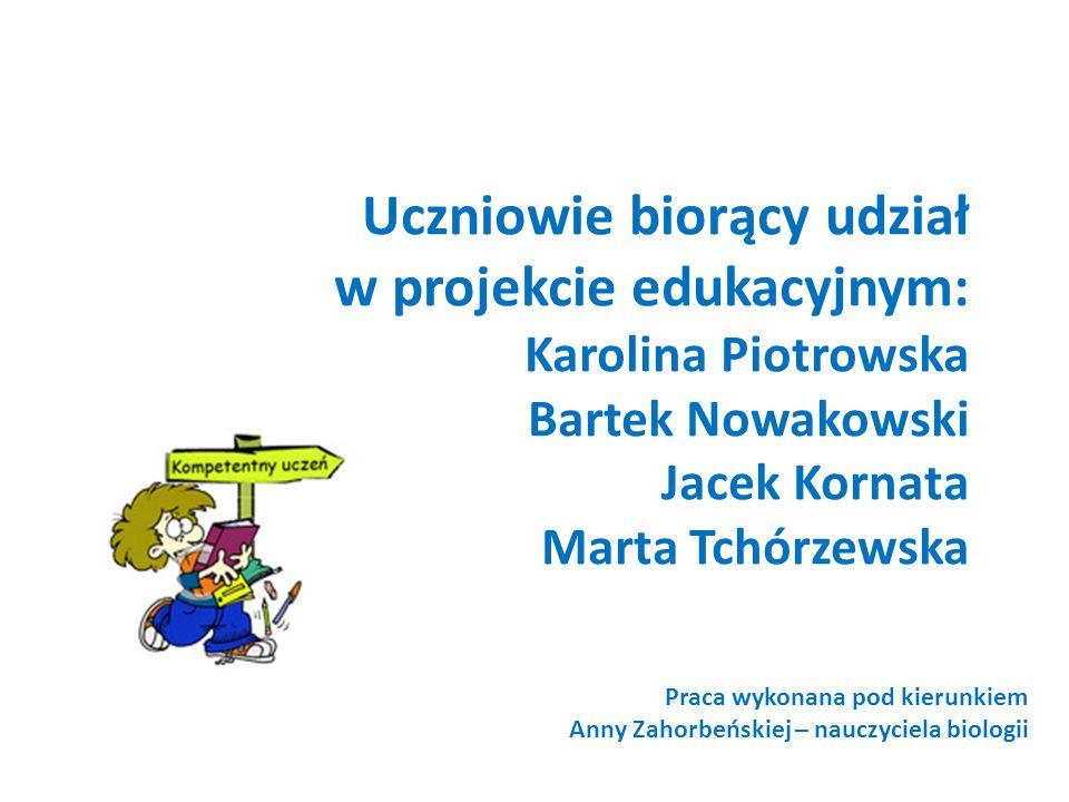 Uczniowie biorący udział w projekcie edukacyjnym: Karolina Piotrowska Bartek Nowakowski Jacek Kornata Marta Tchórzewska Praca wykonana pod kierunkiem Anny Zahorbeńskiej – nauczyciela biologii