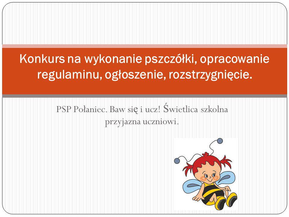 Konkurs na wykonanie pszczółki Wybór bohatera konkursu – pszczółki, nazwa naszej ś wietlicy szkolnej przy PSP Połaniec.