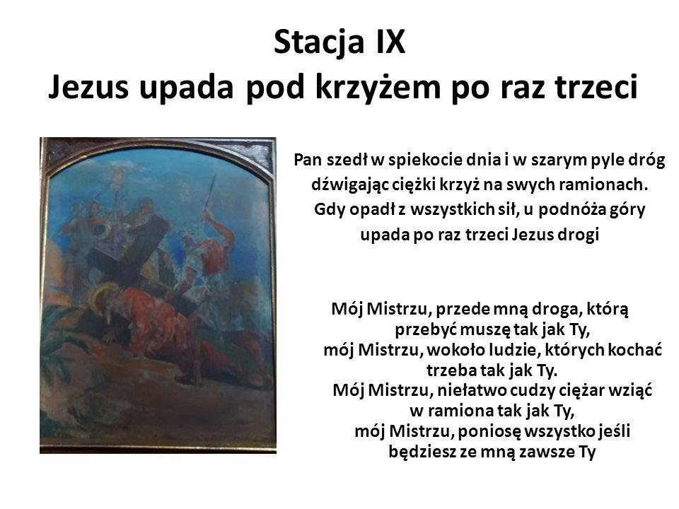 Stacja IX Jezus upada pod krzyżem po raz trzeci Pan szedł w spiekocie dnia i w szarym pyle dróg dźwigając ciężki krzyż na swych ramionach. Gdy opadł z