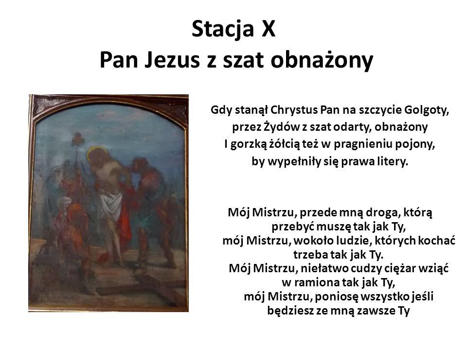 Stacja X Pan Jezus z szat obnażony Gdy stanął Chrystus Pan na szczycie Golgoty, przez Żydów z szat odarty, obnażony I gorzką żółcią też w pragnieniu p
