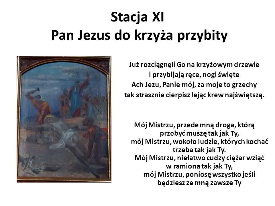 Stacja XI Pan Jezus do krzyża przybity Już rozciągnęli Go na krzyżowym drzewie i przybijają ręce, nogi święte Ach Jezu, Panie mój, za moje to grzechy