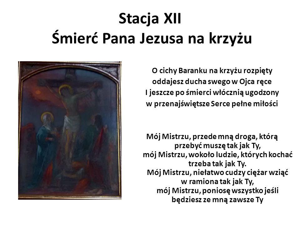Stacja XII Śmierć Pana Jezusa na krzyżu O cichy Baranku na krzyżu rozpięty oddajesz ducha swego w Ojca ręce I jeszcze po śmierci włócznią ugodzony w p