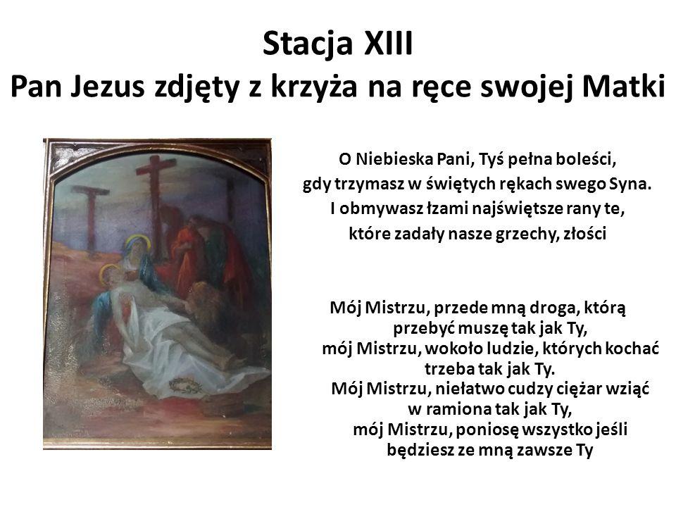 Stacja XIII Pan Jezus zdjęty z krzyża na ręce swojej Matki O Niebieska Pani, Tyś pełna boleści, gdy trzymasz w świętych rękach swego Syna. I obmywasz