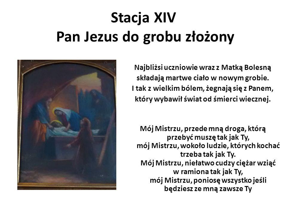 Stacja XIV Pan Jezus do grobu złożony Najbliżsi uczniowie wraz z Matką Bolesną składają martwe ciało w nowym grobie. I tak z wielkim bólem, żegnają si