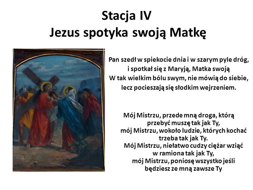 Stacja IV Jezus spotyka swoją Matkę Pan szedł w spiekocie dnia i w szarym pyle dróg, i spotkał się z Maryją, Matka swoją W tak wielkim bólu swym, nie