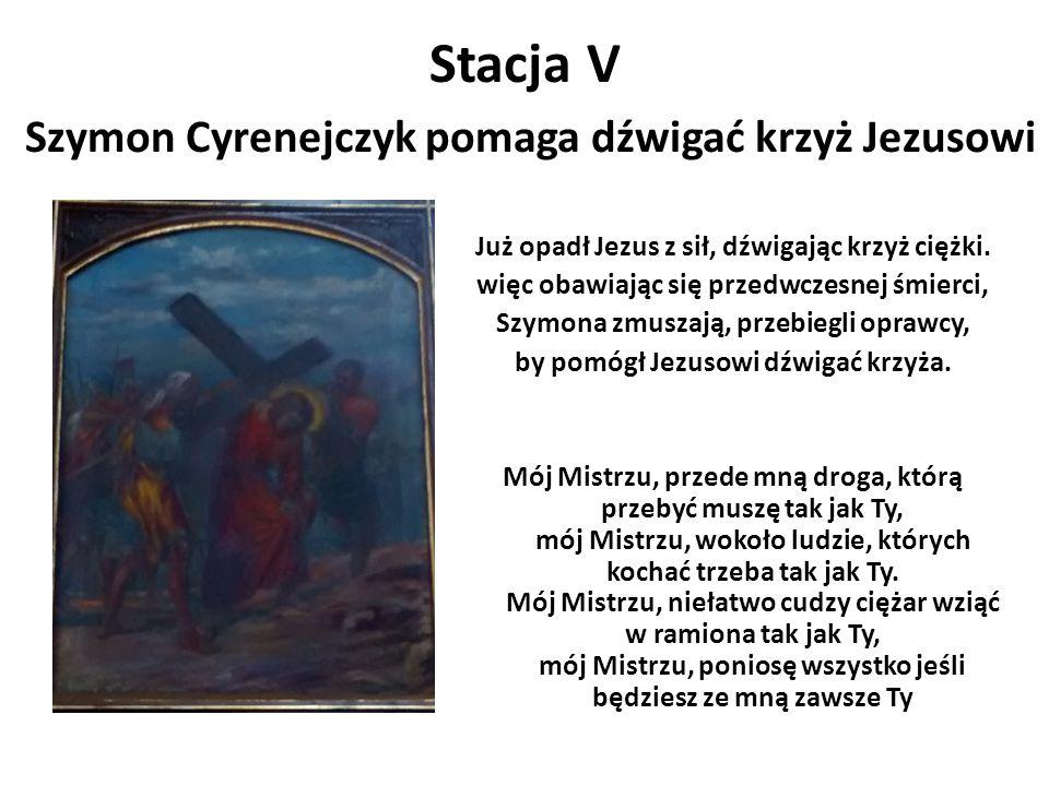 Stacja V Szymon Cyrenejczyk pomaga dźwigać krzyż Jezusowi Już opadł Jezus z sił, dźwigając krzyż ciężki. więc obawiając się przedwczesnej śmierci, Szy