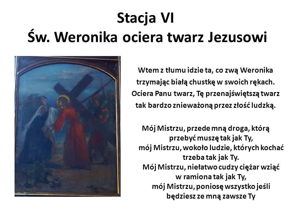 Stacja VI Św. Weronika ociera twarz Jezusowi Wtem z tłumu idzie ta, co zwą Weronika trzymając białą chustkę w swoich rękach. Ociera Panu twarz, Tę prz