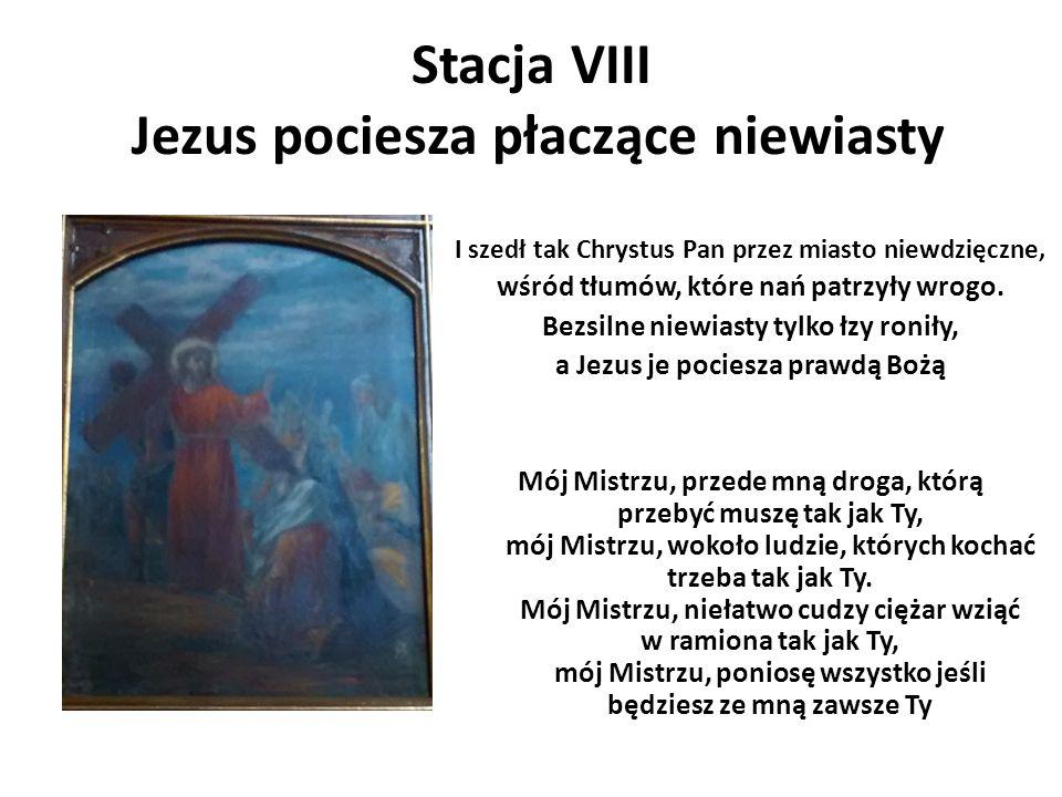 Stacja VIII Jezus pociesza płaczące niewiasty I szedł tak Chrystus Pan przez miasto niewdzięczne, wśród tłumów, które nań patrzyły wrogo. Bezsilne nie