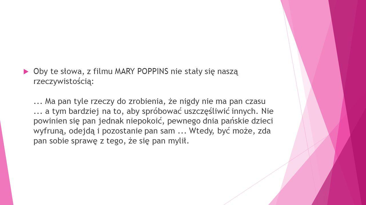  Oby te słowa, z filmu MARY POPPINS nie stały się naszą rzeczywistością:... Ma pan tyle rzeczy do zrobienia, że nigdy nie ma pan czasu... a tym bardz