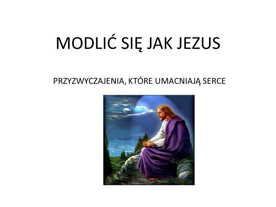 MODLIĆ SIĘ JAK JEZUS PRZYZWYCZAJENIA, KTÓRE UMACNIAJĄ SERCE